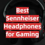 Best Sennheiser Headphones for Gaming