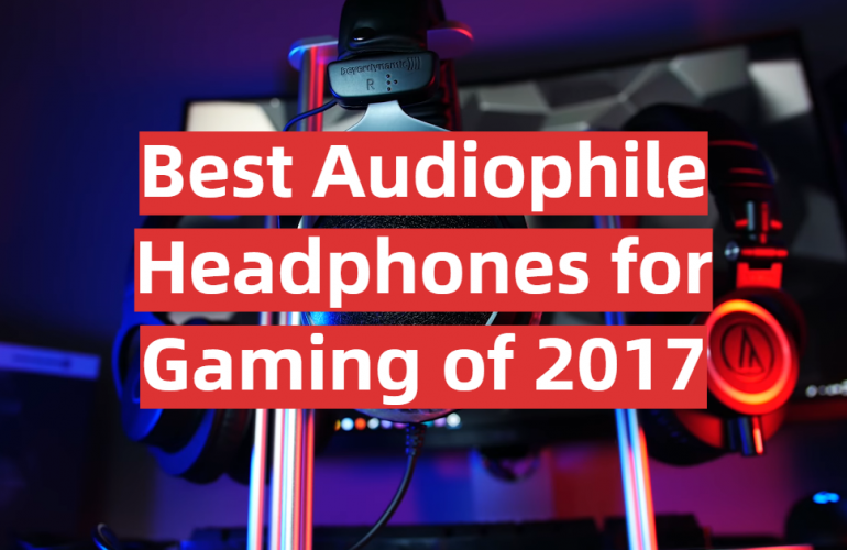 5 Best Audiophile Headphones for Gaming of 2017