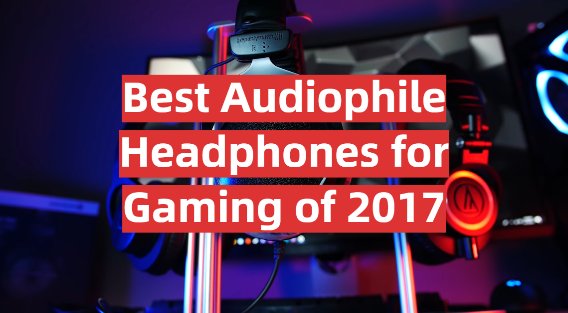 Best Audiophile Headphones for Gaming of 2017