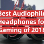 Best Audiophile Headphones for Gaming of 2018