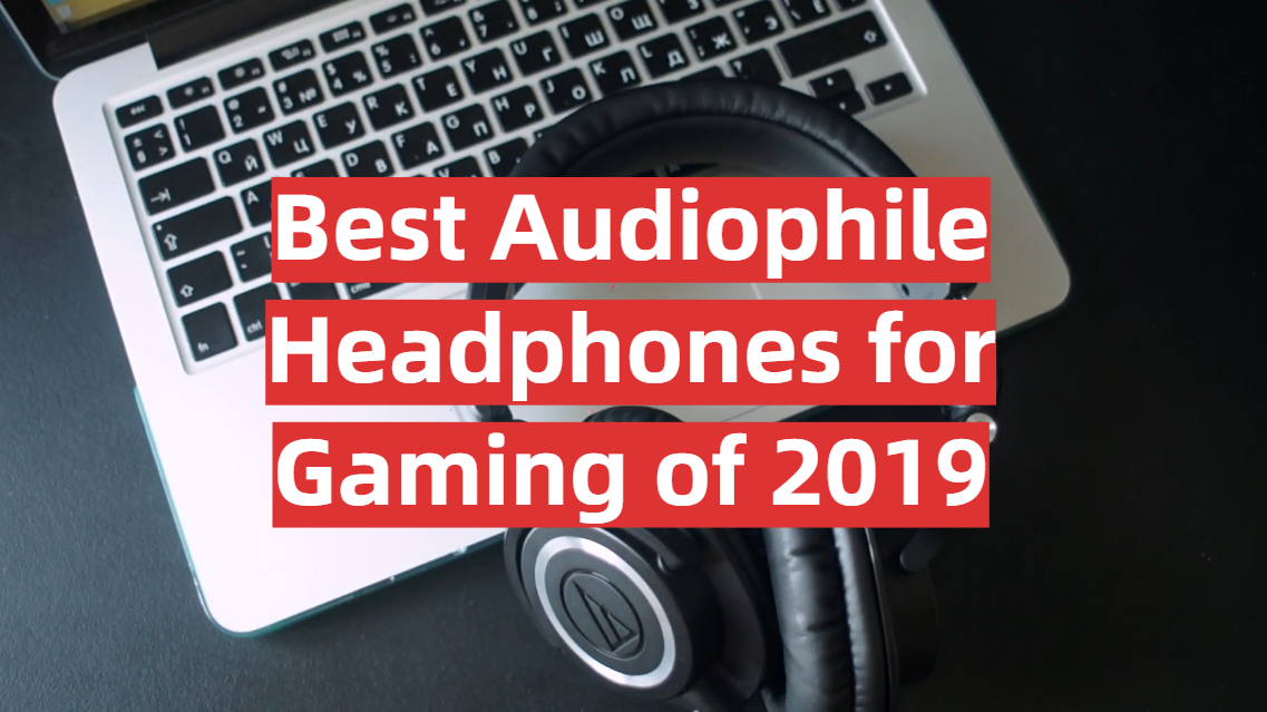 Best Audiophile Headphones for Gaming of 2019