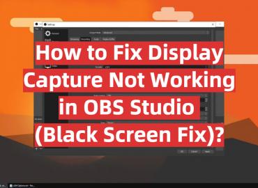 How to Fix Display Capture Not Working in OBS Studio (Black Screen Fix)?